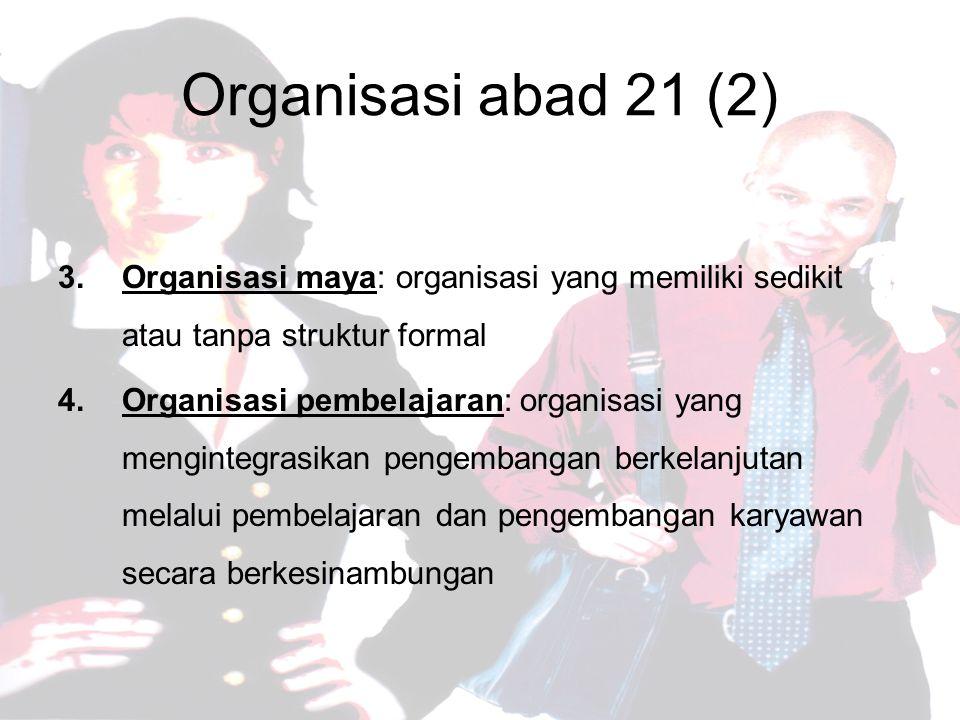 Organisasi abad 21 (2) Organisasi maya: organisasi yang memiliki sedikit atau tanpa struktur formal.