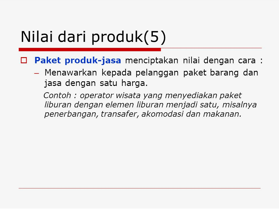 Nilai dari produk(5 ) Paket produk-jasa menciptakan nilai dengan cara : Menawarkan kepada pelanggan paket barang dan jasa dengan satu harga.
