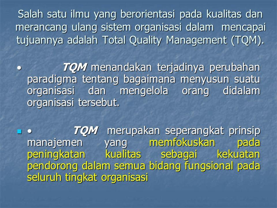 Salah satu ilmu yang berorientasi pada kualitas dan merancang ulang sistem organisasi dalam mencapai tujuannya adalah Total Quality Management (TQM).