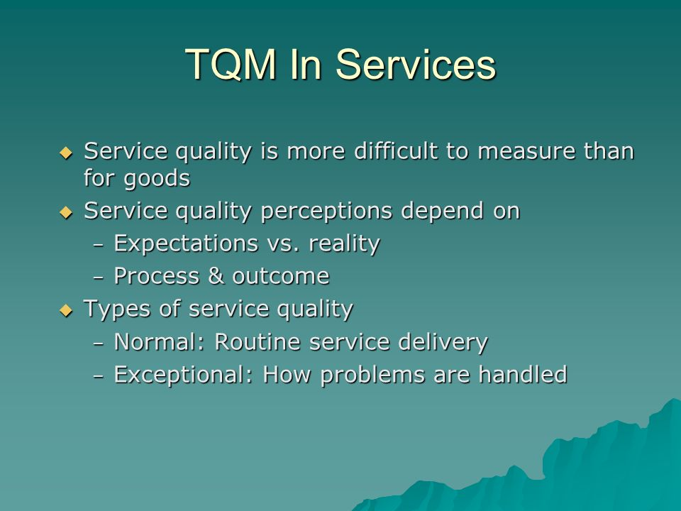 TQM In Services Service quality is more difficult to measure than for goods. Service quality perceptions depend on.