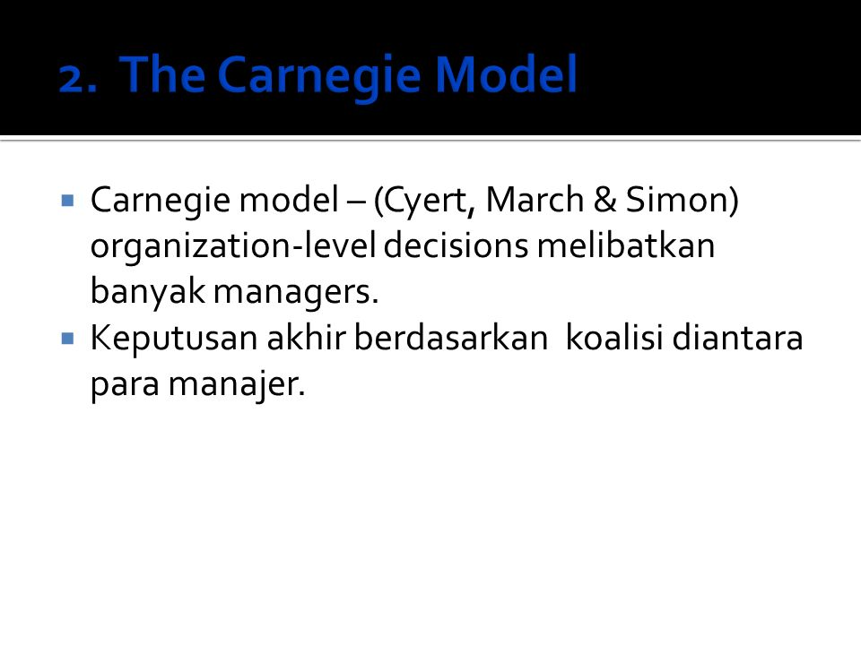 2. The Carnegie Model Carnegie model – (Cyert, March & Simon) organization-level decisions melibatkan banyak managers.