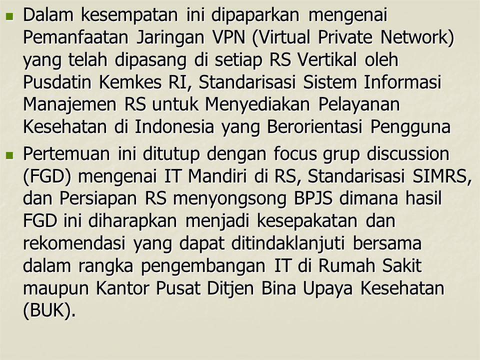 Dalam kesempatan ini dipaparkan mengenai Pemanfaatan Jaringan VPN (Virtual Private Network) yang telah dipasang di setiap RS Vertikal oleh Pusdatin Kemkes RI, Standarisasi Sistem Informasi Manajemen RS untuk Menyediakan Pelayanan Kesehatan di Indonesia yang Berorientasi Pengguna