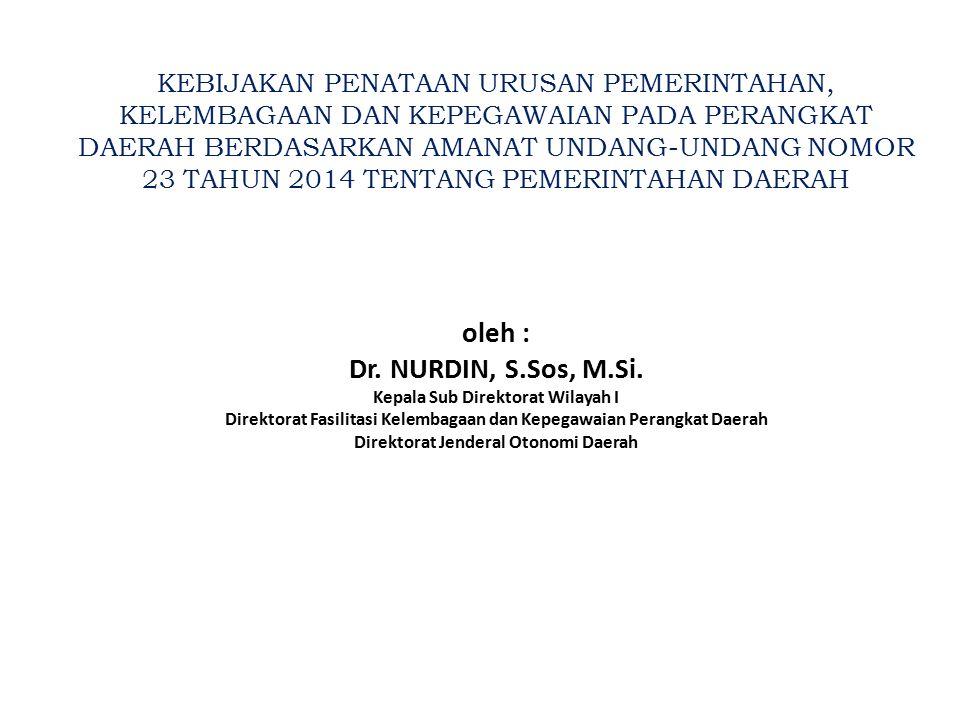 KEBIJAKAN PENATAAN URUSAN PEMERINTAHAN, KELEMBAGAAN DAN KEPEGAWAIAN PADA PERANGKAT DAERAH BERDASARKAN AMANAT UNDANG-UNDANG NOMOR 23 TAHUN 2014 TENTANG PEMERINTAHAN DAERAH oleh : Dr.