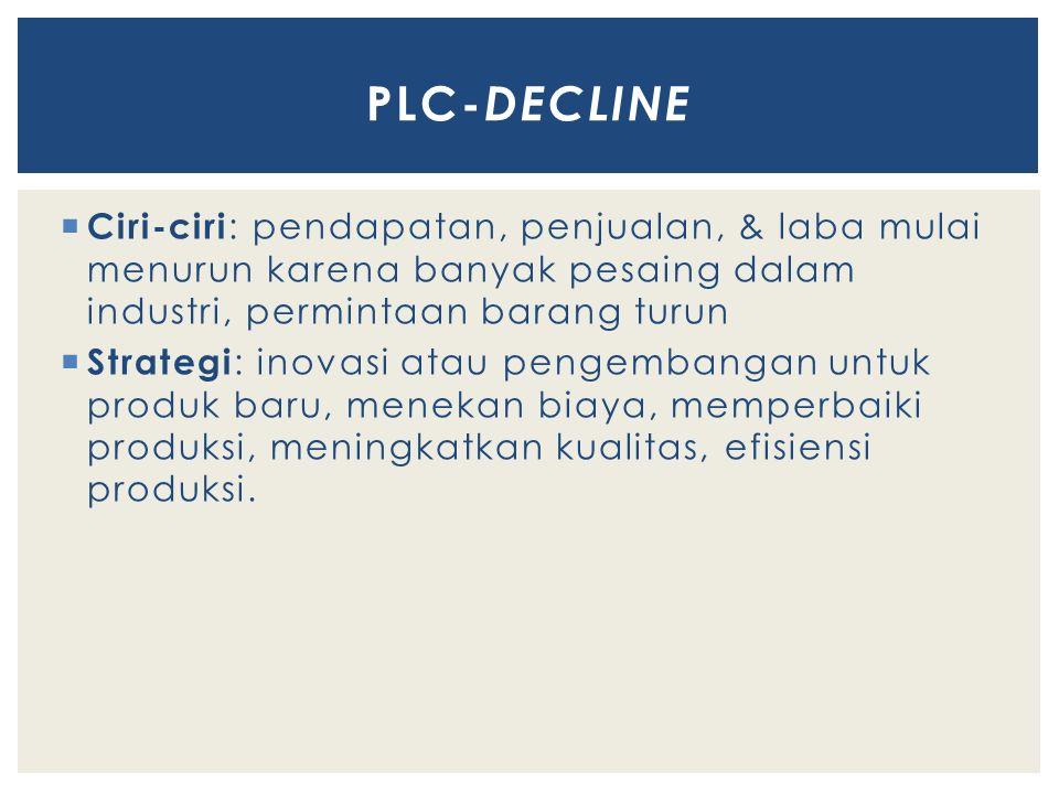 PLC-DECLINE Ciri-ciri: pendapatan, penjualan, & laba mulai menurun karena banyak pesaing dalam industri, permintaan barang turun.