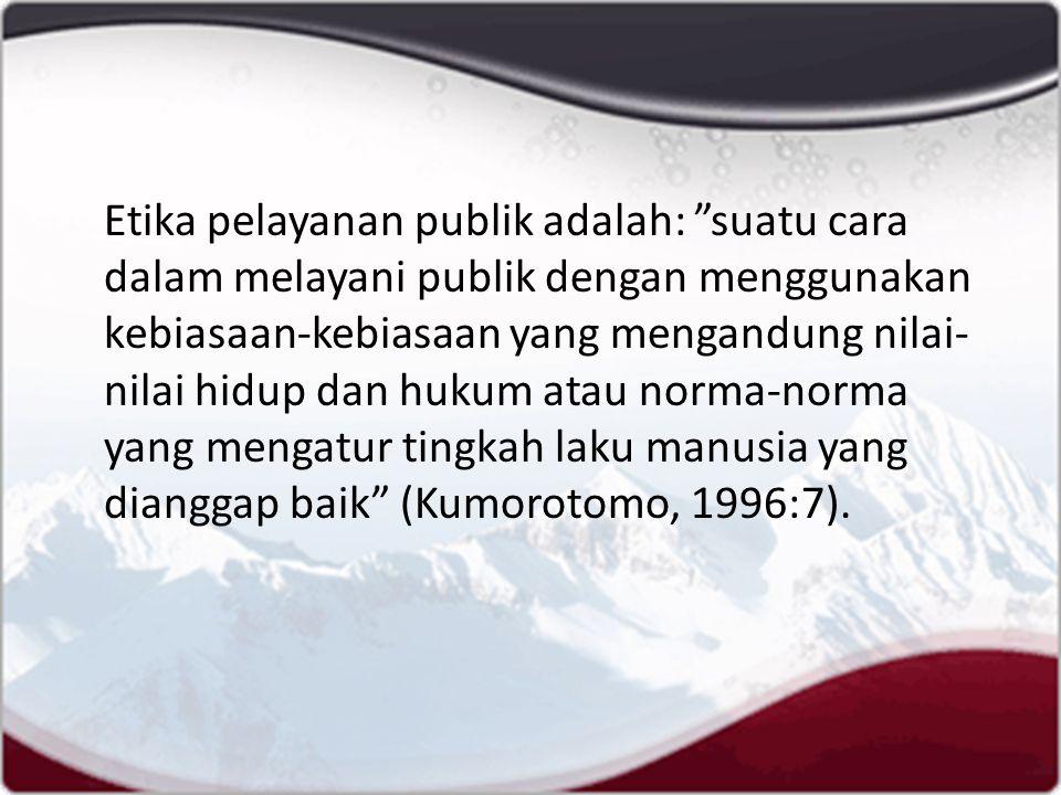 Etika pelayanan publik adalah: suatu cara dalam melayani publik dengan menggunakan kebiasaan-kebiasaan yang mengandung nilai-nilai hidup dan hukum atau norma-norma yang mengatur tingkah laku manusia yang dianggap baik (Kumorotomo, 1996:7).