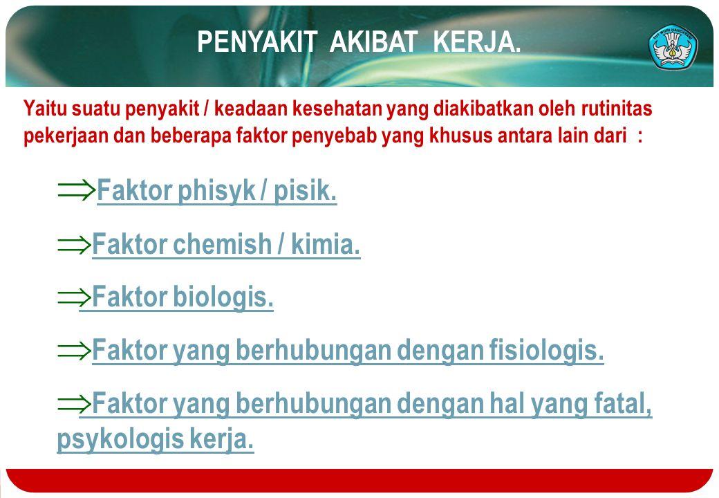 Faktor phisyk / pisik. PENYAKIT AKIBAT KERJA. Faktor chemish / kimia.