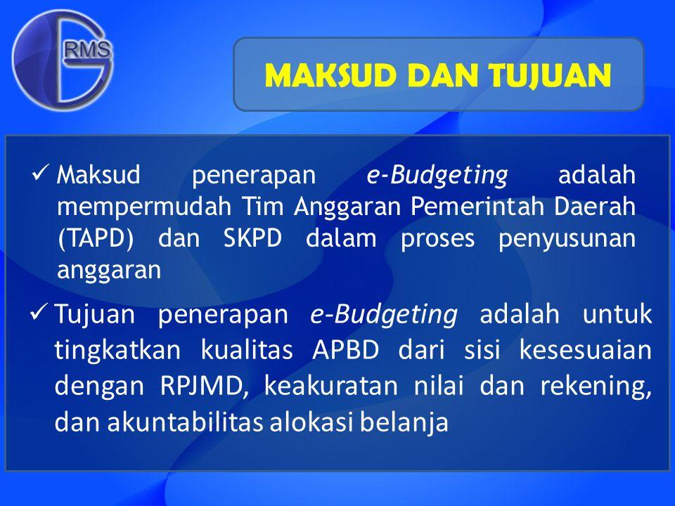 MAKSUD DAN TUJUAN Maksud penerapan e-Budgeting adalah mempermudah Tim Anggaran Pemerintah Daerah (TAPD) dan SKPD dalam proses penyusunan anggaran.