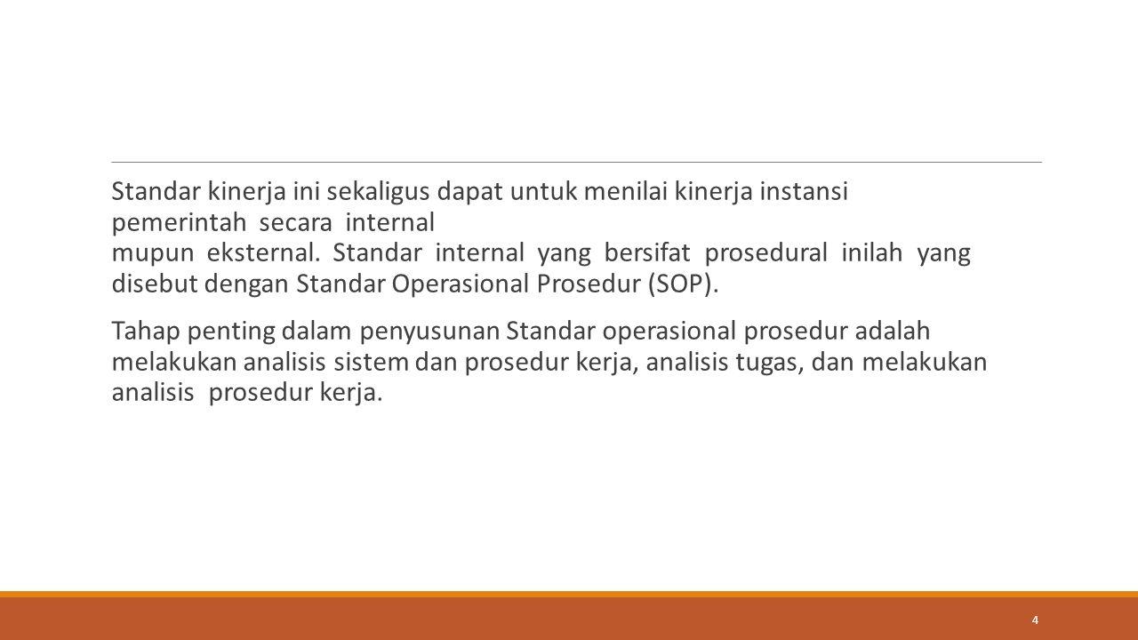 Standar kinerja ini sekaligus dapat untuk menilai kinerja instansi pemerintah secara internal mupun eksternal. Standar internal yang bersifat prosedural inilah yang disebut dengan Standar Operasional Prosedur (SOP).
