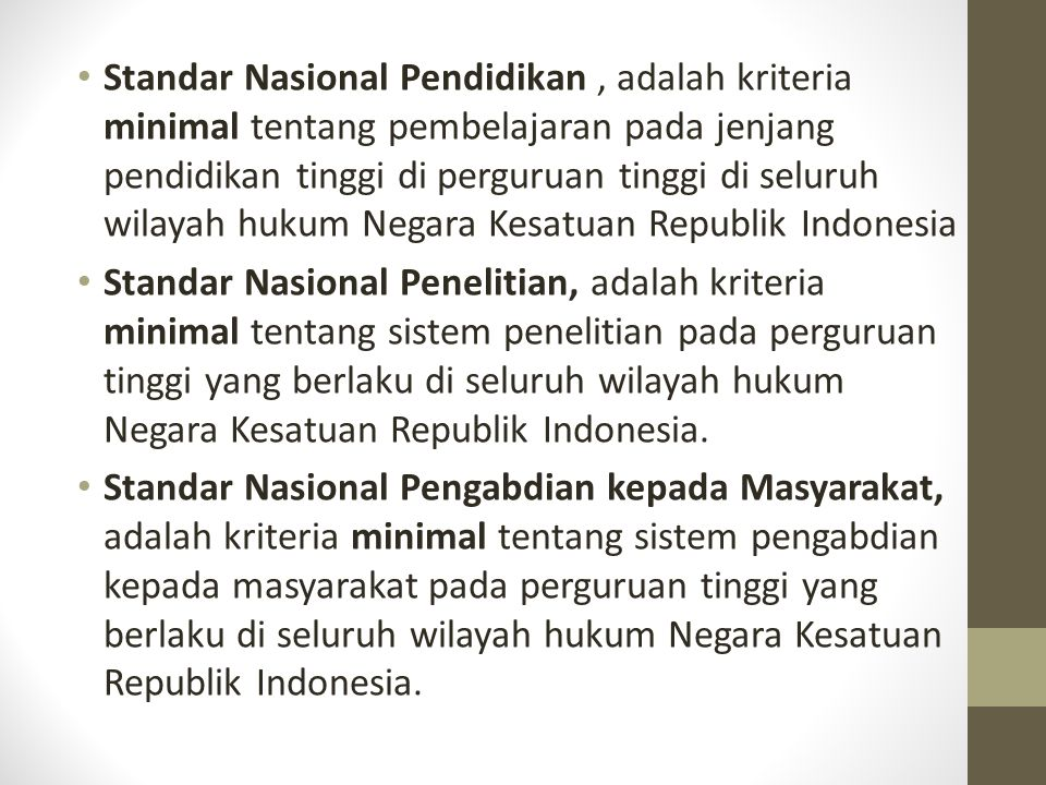 Standar Nasional Pendidikan , adalah kriteria minimal tentang pembelajaran pada jenjang pendidikan tinggi di perguruan tinggi di seluruh wilayah hukum Negara Kesatuan Republik Indonesia