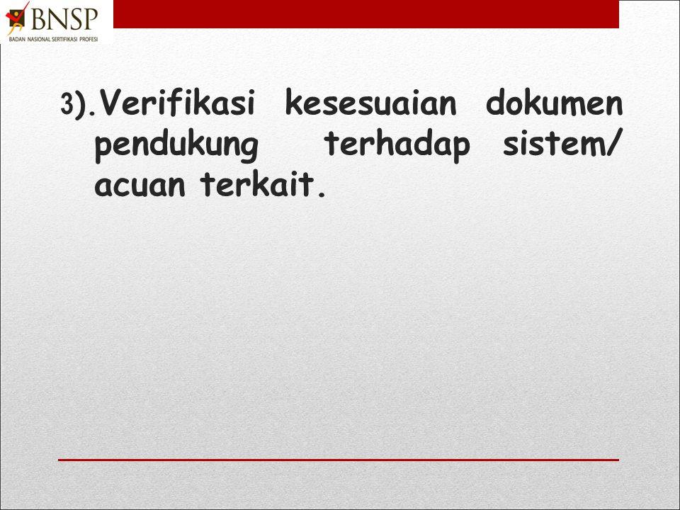 3).Verifikasi kesesuaian dokumen pendukung terhadap sistem/ acuan terkait.