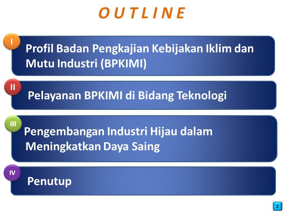 O U T L I N E I. Profil Badan Pengkajian Kebijakan Iklim dan Mutu Industri (BPKIMI) II. Pelayanan BPKIMI di Bidang Teknologi.