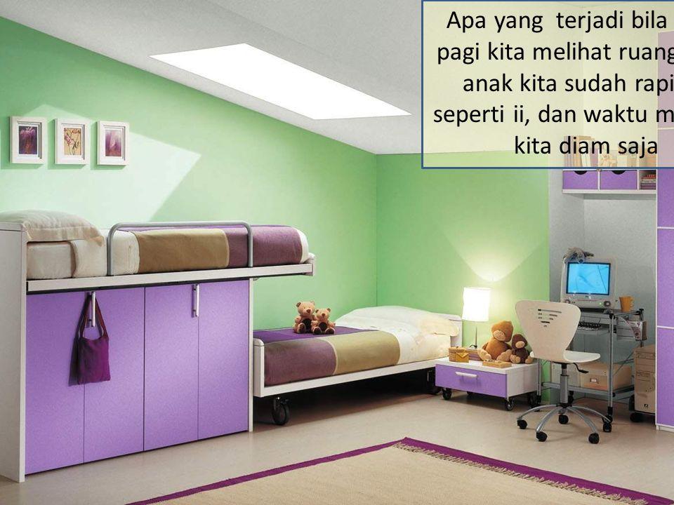 Apa yang terjadi bila pagi-pagi kita melihat ruang tidur anak kita sudah rapi jali seperti ii, dan waktu melihat, kita diam saja