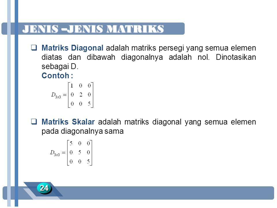 JENIS –JENIS MATRIKS Matriks Diagonal adalah matriks persegi yang semua elemen diatas dan dibawah diagonalnya adalah nol. Dinotasikan sebagai D.