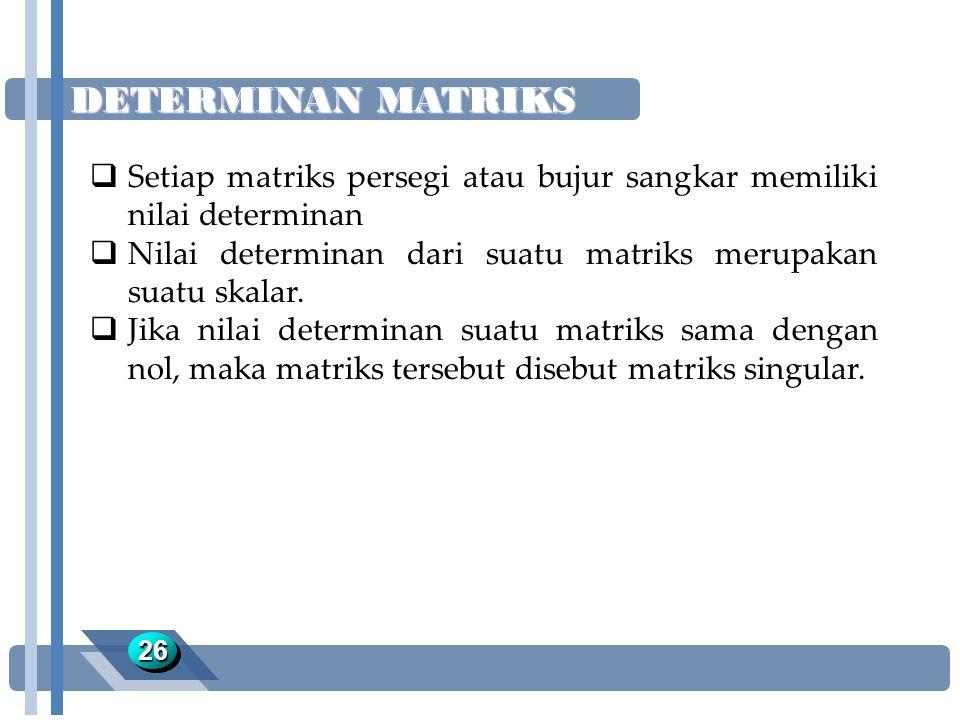 DETERMINAN MATRIKS Setiap matriks persegi atau bujur sangkar memiliki nilai determinan. Nilai determinan dari suatu matriks merupakan suatu skalar.