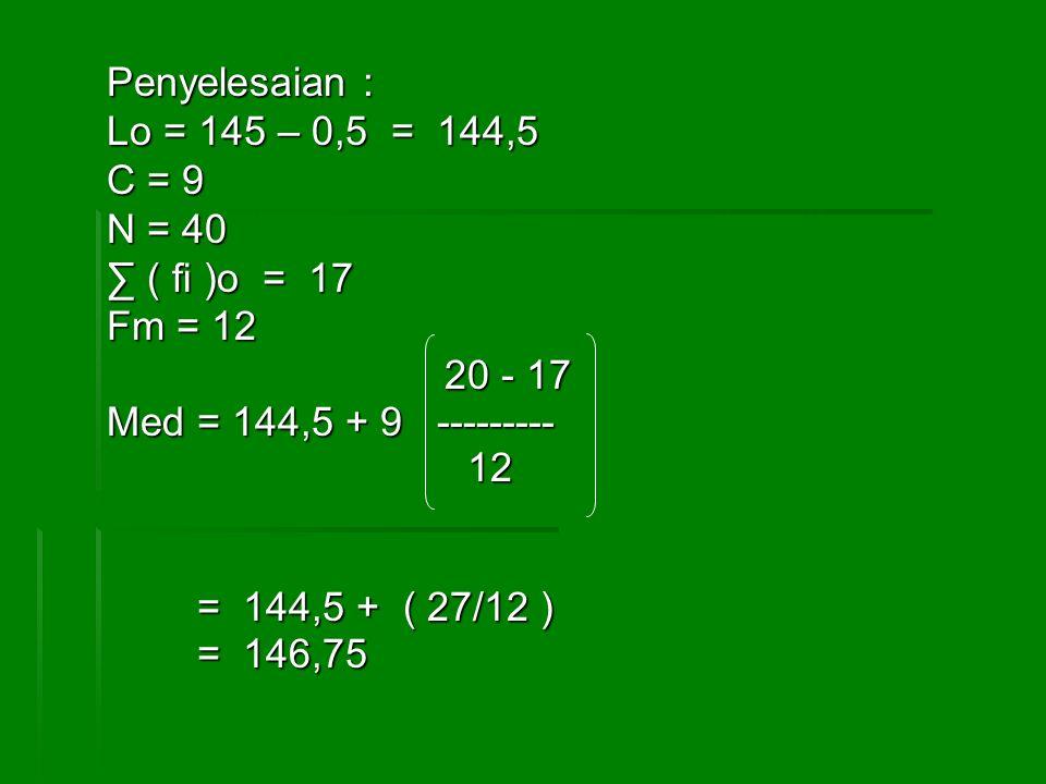 Penyelesaian : Lo = 145 – 0,5 = 144,5. C = 9. N = 40. ∑ ( fi )o = 17. Fm = 12. 20 - 17. Med = 144,5 + 9 ---------
