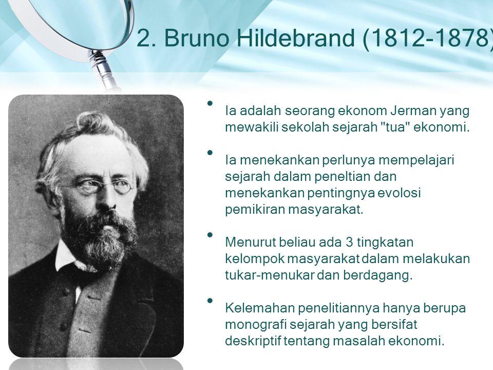 2. Bruno Hildebrand (1812-1878) Ia adalah seorang ekonom Jerman yang mewakili sekolah sejarah tua ekonomi.