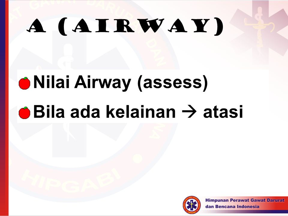 A (AIRWAY)  Nilai Airway (assess)  Bila ada kelainan  atasi