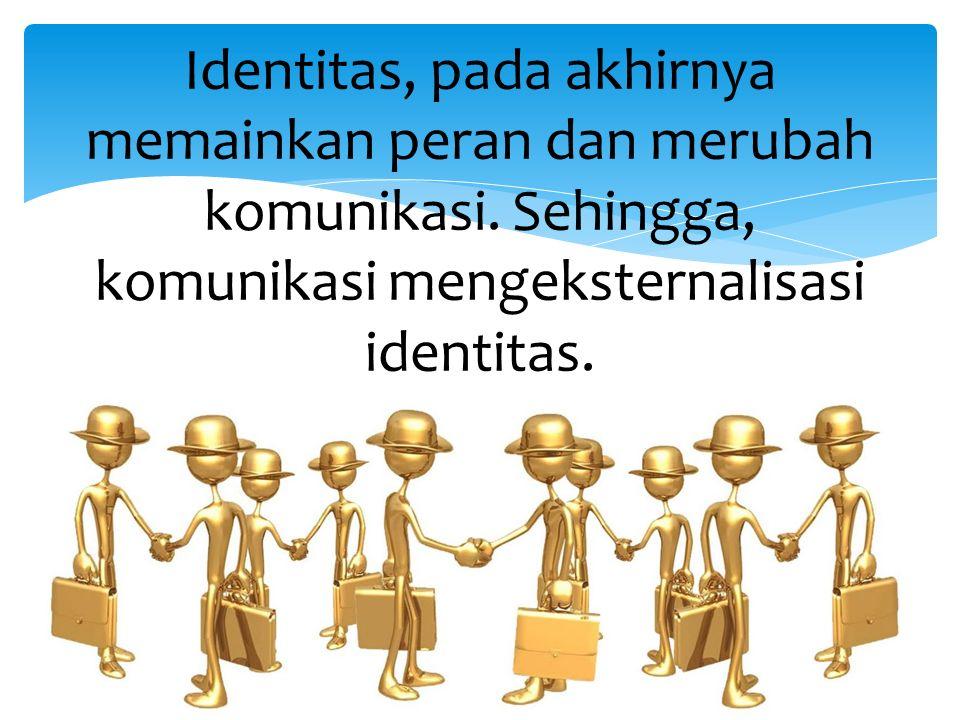 Identitas, pada akhirnya memainkan peran dan merubah komunikasi