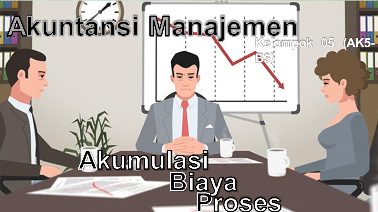 Akuntansi Manajemen Kelompok 05 (AK5-B3) Akumulasi Biaya Proses