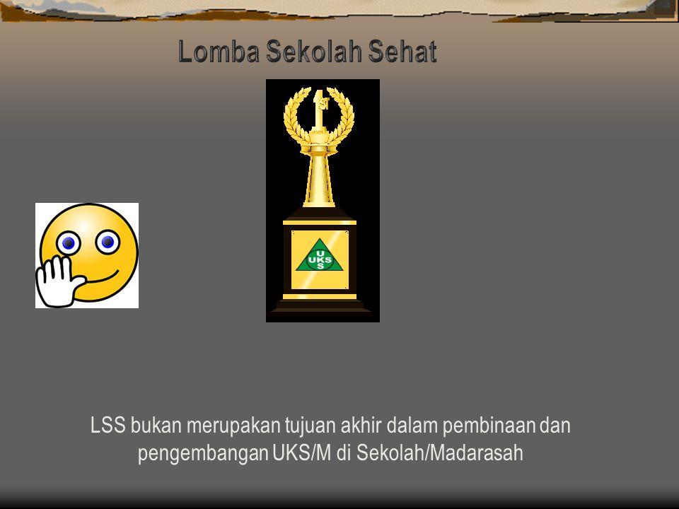Lomba Sekolah Sehat LSS bukan merupakan tujuan akhir dalam pembinaan dan pengembangan UKS/M di Sekolah/Madarasah.