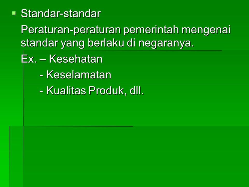 Standar-standar Peraturan-peraturan pemerintah mengenai standar yang berlaku di negaranya. Ex. – Kesehatan.