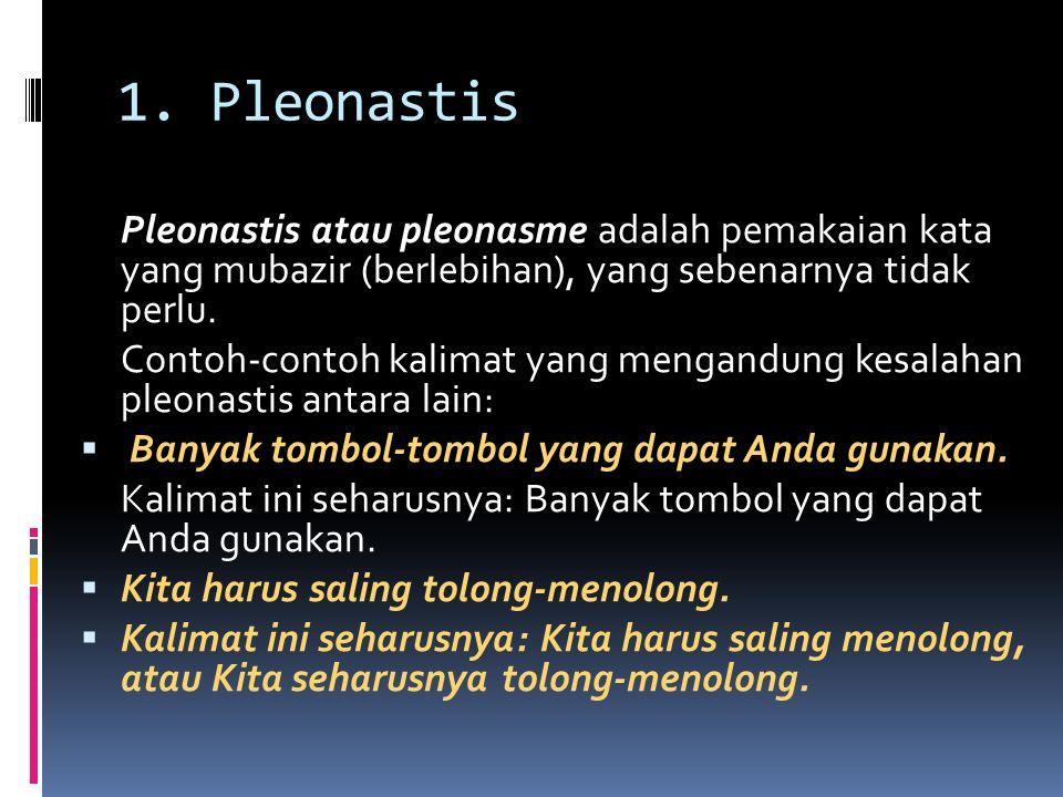 1. Pleonastis Pleonastis atau pleonasme adalah pemakaian kata yang mubazir (berlebihan), yang sebenarnya tidak perlu.