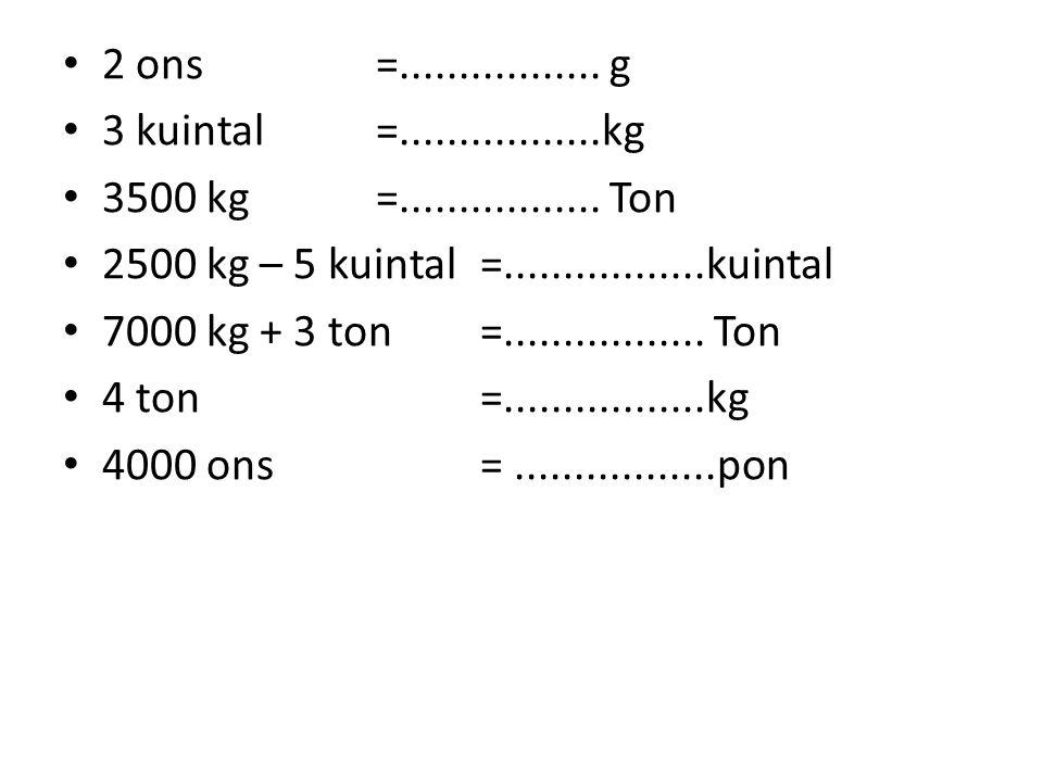 2 ons =................. g 3 kuintal =.................kg. 3500 kg =................. Ton. 2500 kg – 5 kuintal =.................kuintal.