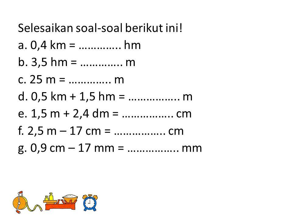 Selesaikan soal-soal berikut ini. a. 0,4 km = …………..