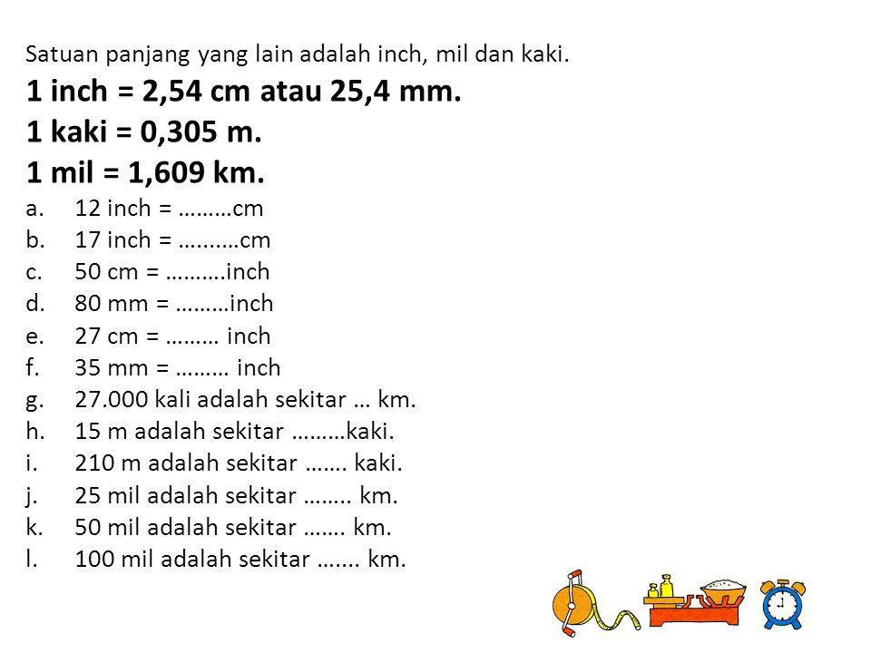 1 inch = 2,54 cm atau 25,4 mm. 1 kaki = 0,305 m. 1 mil = 1,609 km.