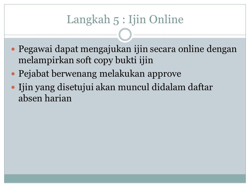 Langkah 5 : Ijin Online Pegawai dapat mengajukan ijin secara online dengan melampirkan soft copy bukti ijin.