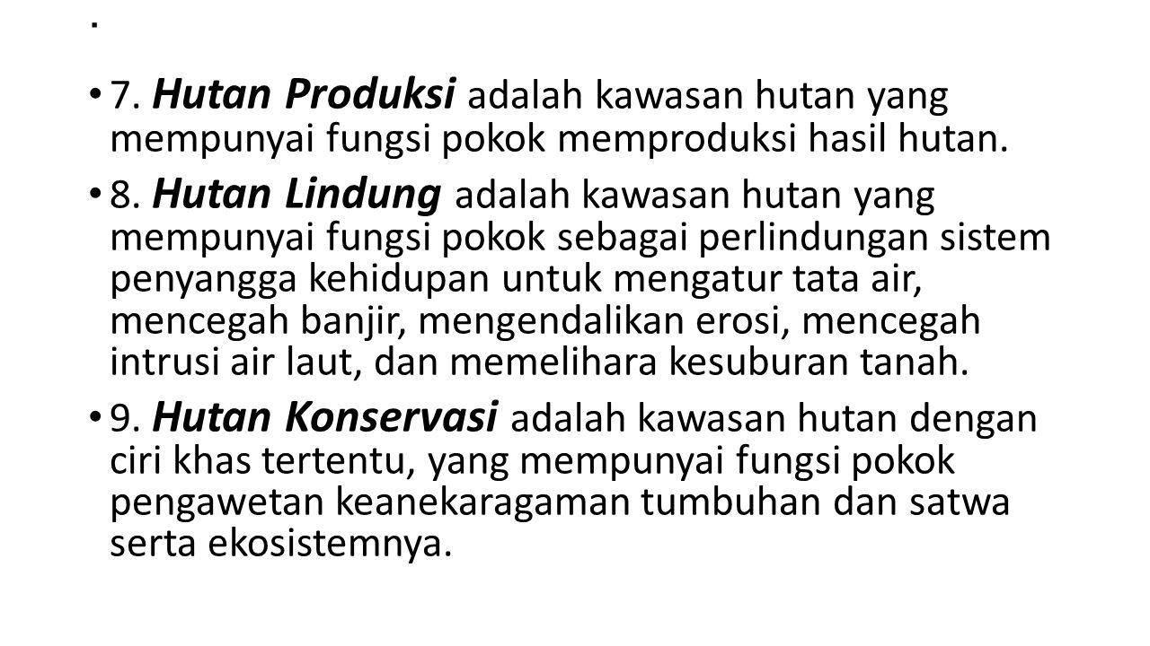 . 7. Hutan Produksi adalah kawasan hutan yang mempunyai fungsi pokok memproduksi hasil hutan.