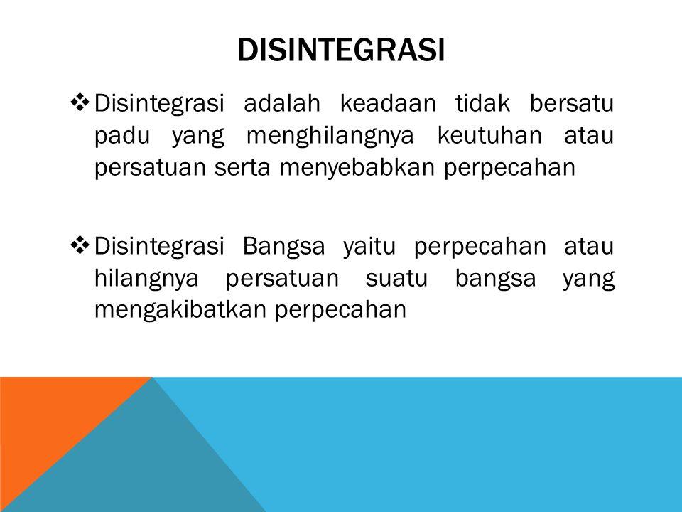 DISINTEGRASI Disintegrasi adalah keadaan tidak bersatu padu yang menghilangnya keutuhan atau persatuan serta menyebabkan perpecahan.