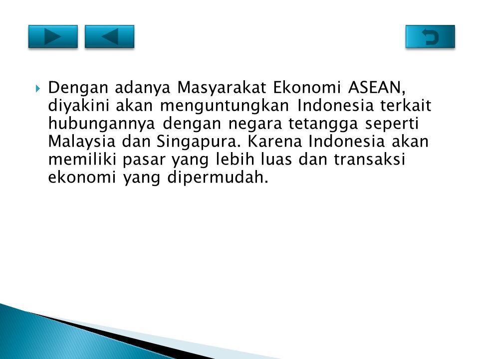 Dengan adanya Masyarakat Ekonomi ASEAN, diyakini akan menguntungkan Indonesia terkait hubungannya dengan negara tetangga seperti Malaysia dan Singapura.