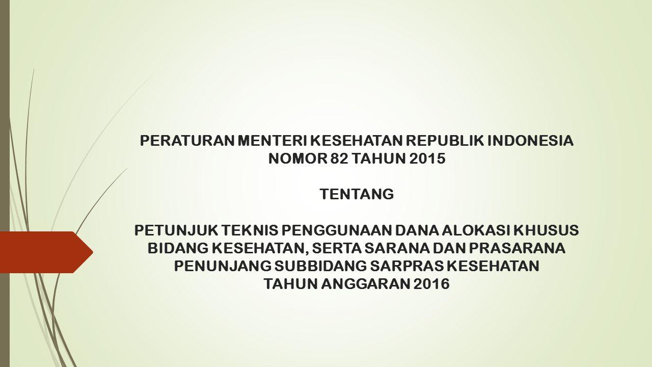 PERATURAN MENTERI KESEHATAN REPUBLIK INDONESIA NOMOR 82 TAHUN 2015 TENTANG PETUNJUK TEKNIS PENGGUNAAN DANA ALOKASI KHUSUS BIDANG KESEHATAN, SERTA SARANA DAN PRASARANA PENUNJANG SUBBIDANG SARPRAS KESEHATAN TAHUN ANGGARAN 2016