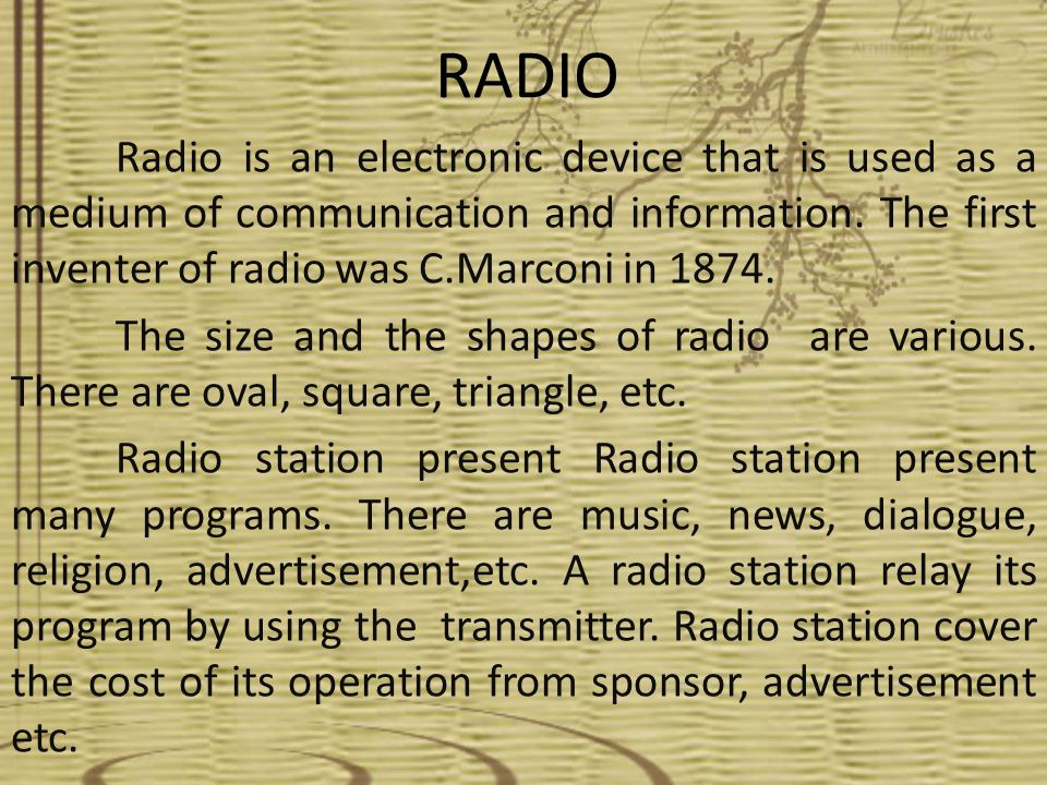 RADIO Radio is an electronic device that is used as a medium of communication and information. The first inventer of radio was C.Marconi in 1874.