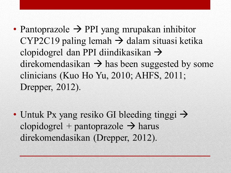 Pantoprazole  PPI yang mrupakan inhibitor CYP2C19 paling lemah  dalam situasi ketika clopidogrel dan PPI diindikasikan  direkomendasikan  has been suggested by some clinicians (Kuo Ho Yu, 2010; AHFS, 2011; Drepper, 2012).