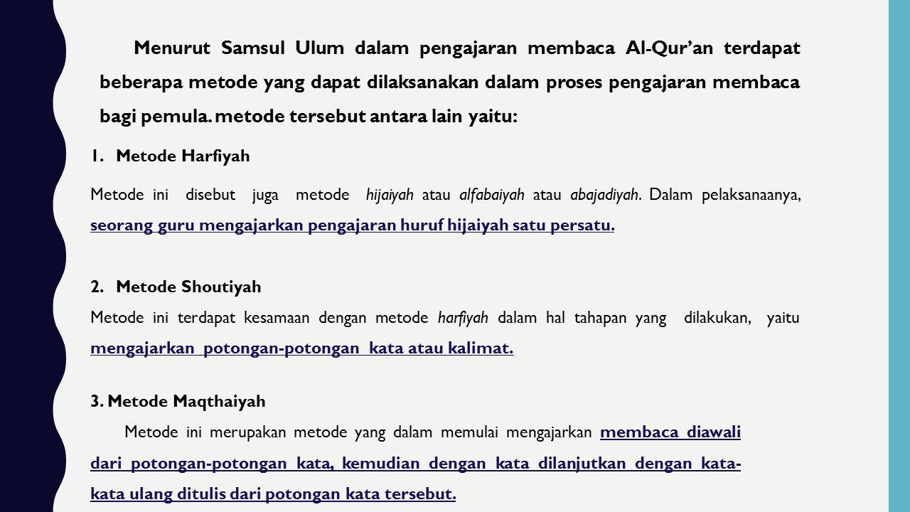 Menurut Samsul Ulum dalam pengajaran membaca Al-Qur'an terdapat beberapa metode yang dapat dilaksanakan dalam proses pengajaran membaca bagi pemula. metode tersebut antara lain yaitu: