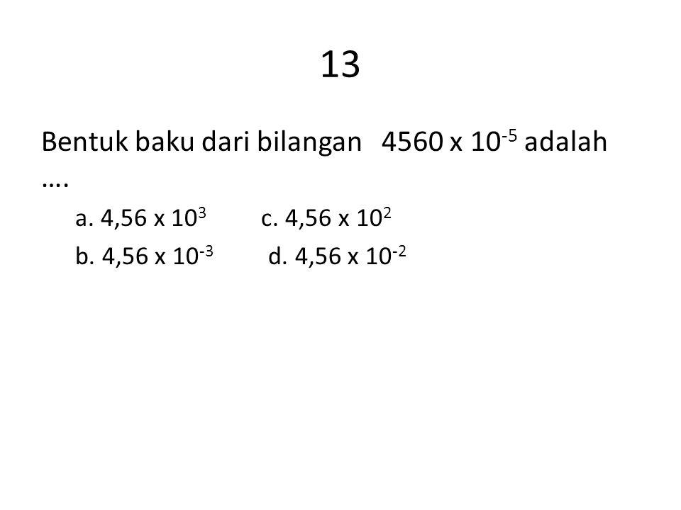 13 Bentuk baku dari bilangan 4560 x 10-5 adalah ….