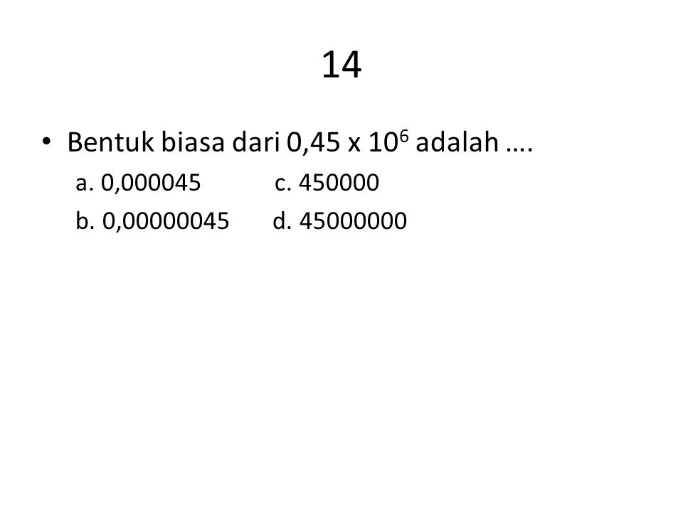 14 Bentuk biasa dari 0,45 x 106 adalah …. a. 0,000045 c. 450000