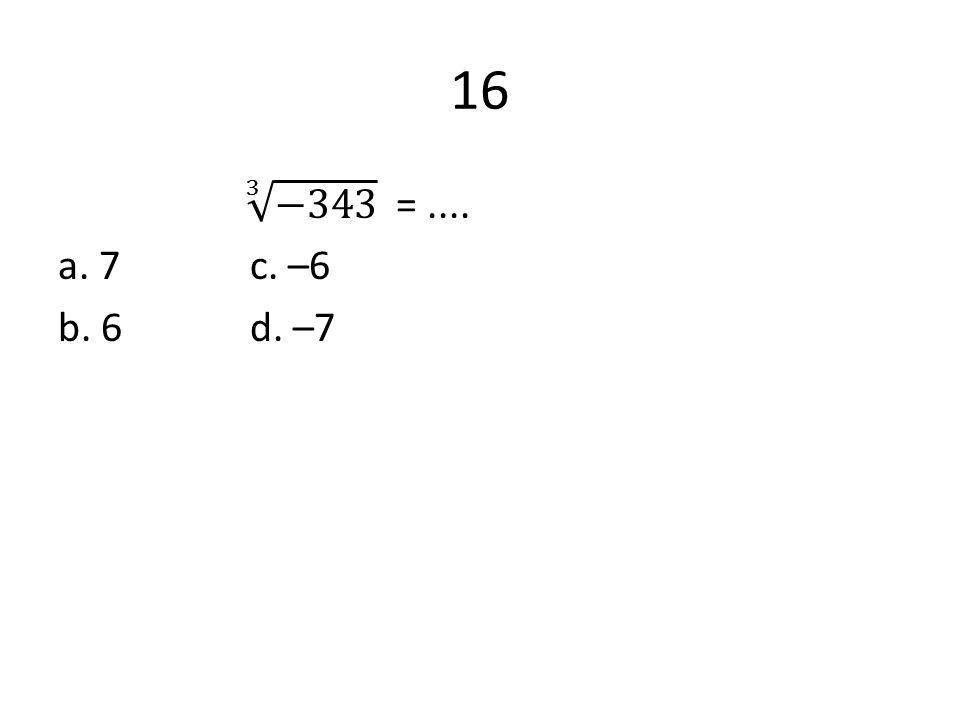 16 3 −343 = .... a. 7 c. –6 b. 6 d. –7