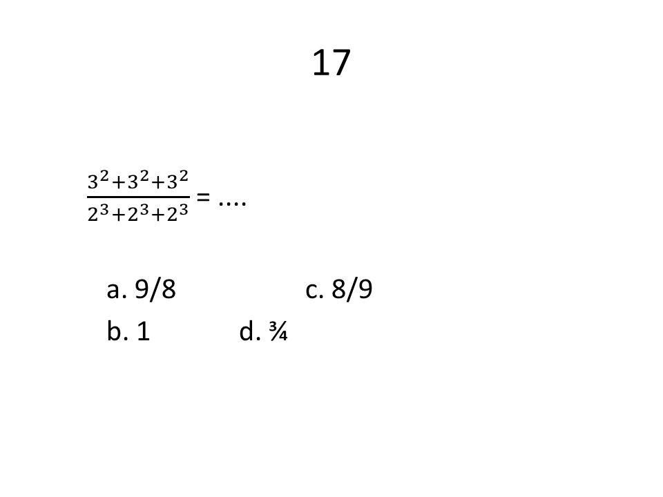 17 3 2 + 3 2 + 3 2 2 3 + 2 3 + 2 3 = .... a. 9/8 c. 8/9 b. 1 d. ¾