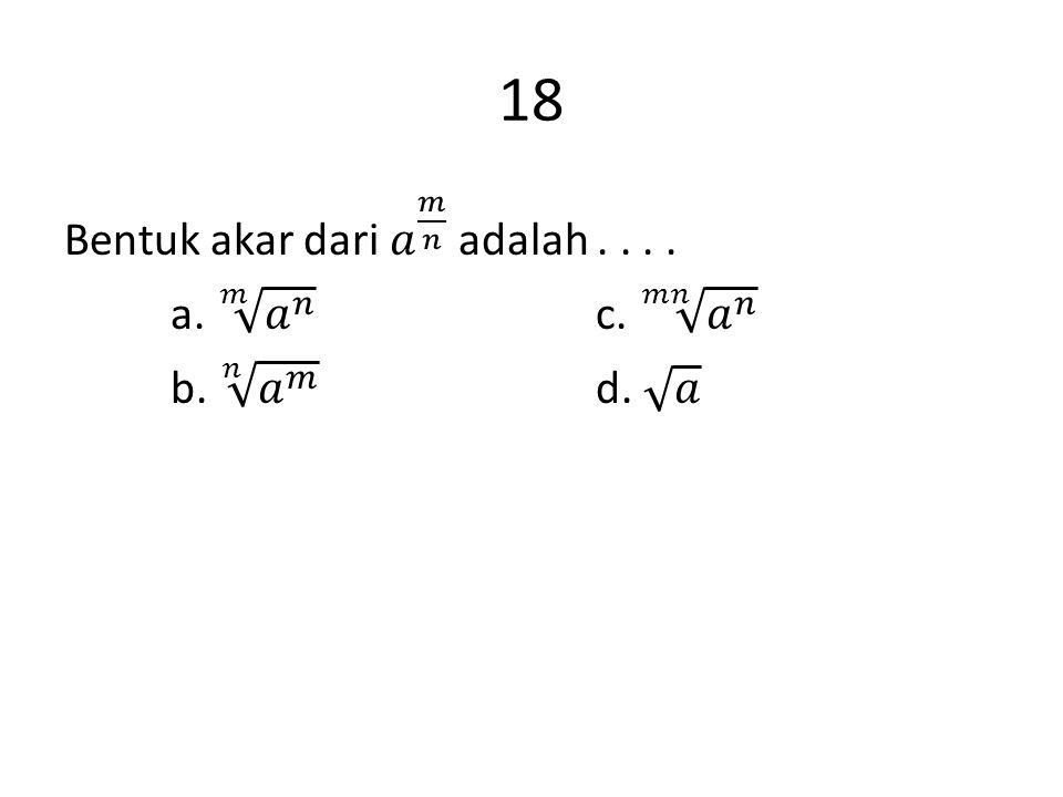 18 Bentuk akar dari 𝑎 𝑚 𝑛 adalah . . . . a. 𝑚 𝑎 𝑛 c. 𝑚𝑛 𝑎 𝑛 b. 𝑛 𝑎 𝑚 d. 𝑎