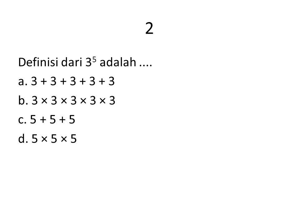 2 Definisi dari 35 adalah .... a. 3 + 3 + 3 + 3 + 3 b. 3 × 3 × 3 × 3 × 3 c. 5 + 5 + 5 d. 5 × 5 × 5
