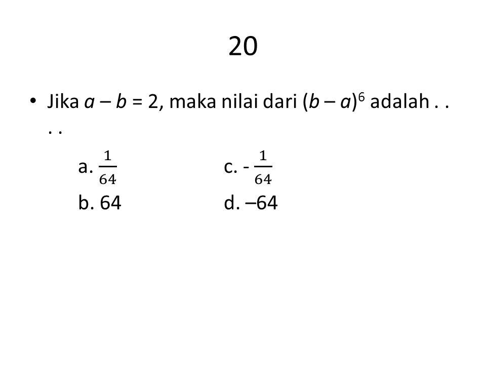 20 Jika a – b = 2, maka nilai dari (b – a)6 adalah . . . .