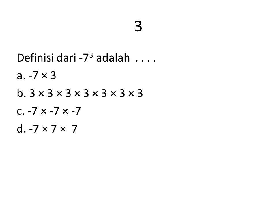 3 Definisi dari -73 adalah . a. -7 × 3 b. 3 × 3 × 3 × 3 × 3 × 3 × 3 c.