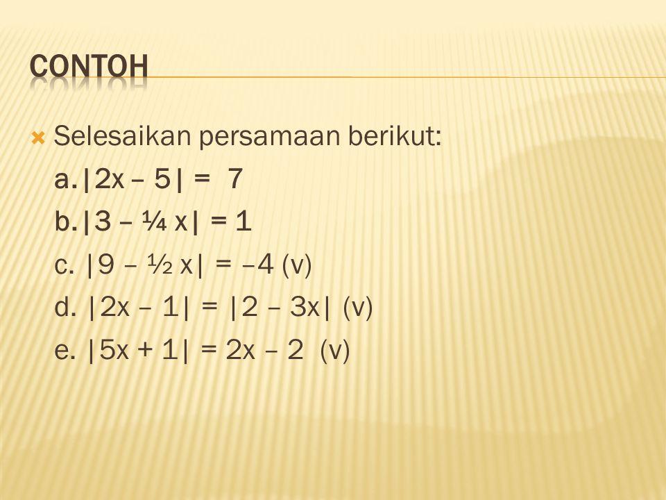 ContOH Selesaikan persamaan berikut: a.|2x – 5| = 7 b.|3 – ¼ x| = 1