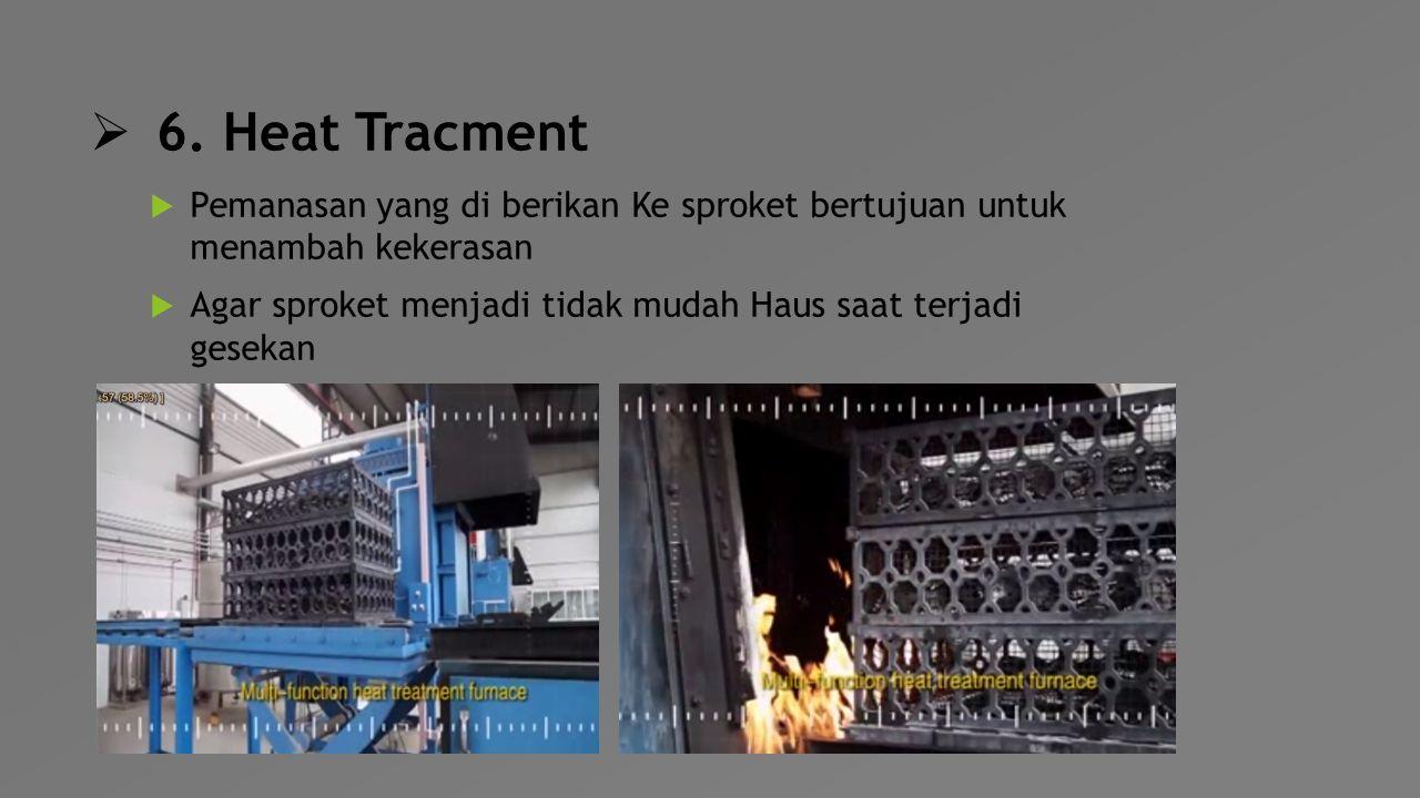 6. Heat Tracment Pemanasan yang di berikan Ke sproket bertujuan untuk menambah kekerasan.