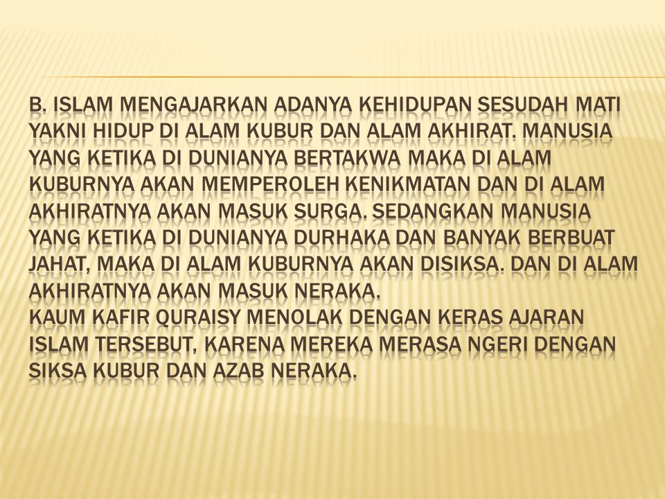 b. Islam mengajarkan adanya kehidupan sesudah mati yakni hidup di alam kubur dan alam akhirat.