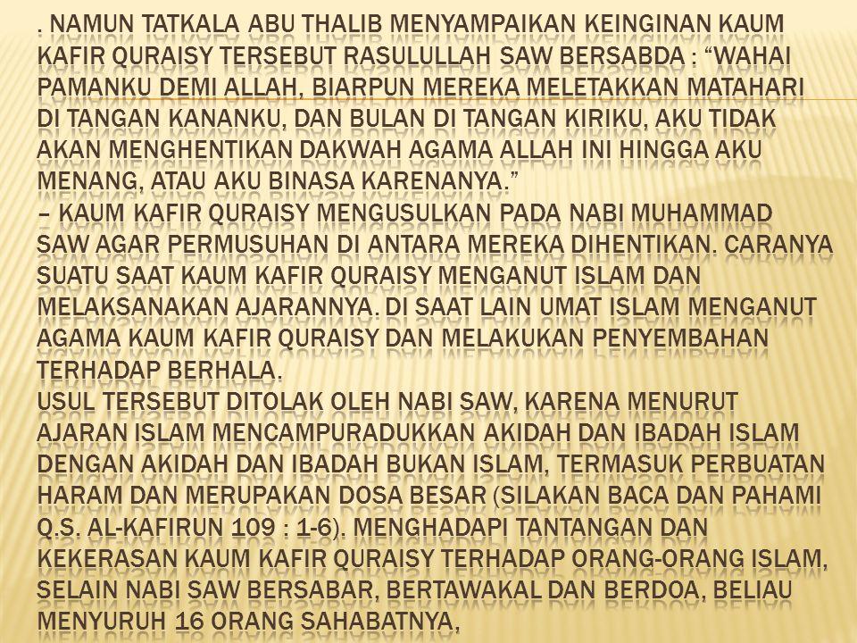 Namun tatkala Abu Thalib menyampaikan keinginan kaum kafir Quraisy tersebut Rasulullah SAW bersabda : Wahai pamanku demi Allah, biarpun mereka meletakkan matahari di tangan kananku, dan bulan di tangan kiriku, aku tidak akan menghentikan dakwah agama Allah ini hingga aku menang, atau aku binasa karenanya. – Kaum kafir Quraisy mengusulkan pada Nabi Muhammad SAW agar permusuhan di antara mereka dihentikan.
