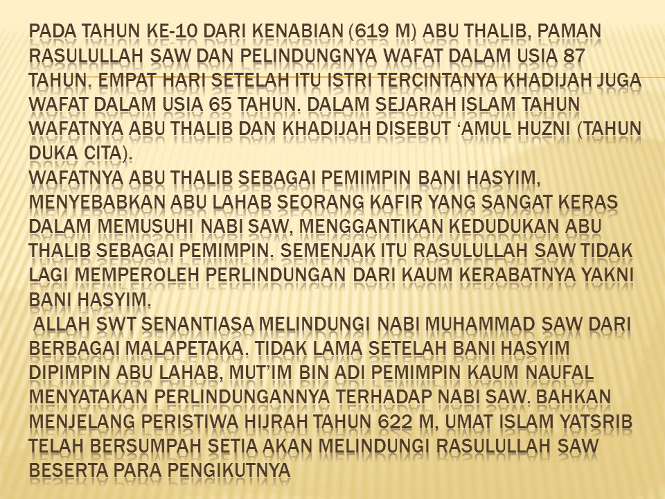 Pada tahun ke-10 dari kenabian (619 M) Abu Thalib, paman Rasulullah SAW dan pelindungnya wafat dalam usia 87 tahun.